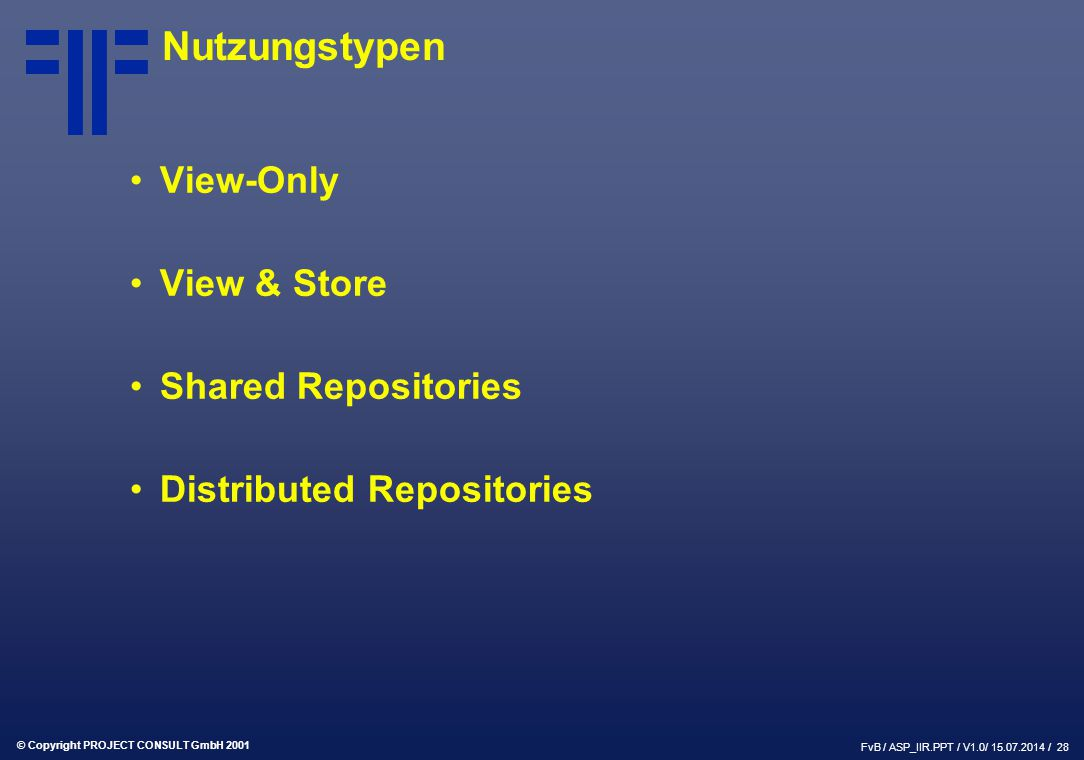 © Copyright PROJECT CONSULT GmbH 2001 FvB / ASP_IIR.PPT / V1.0/ / 28 Nutzungstypen View-Only View & Store Shared Repositories Distributed Repositories