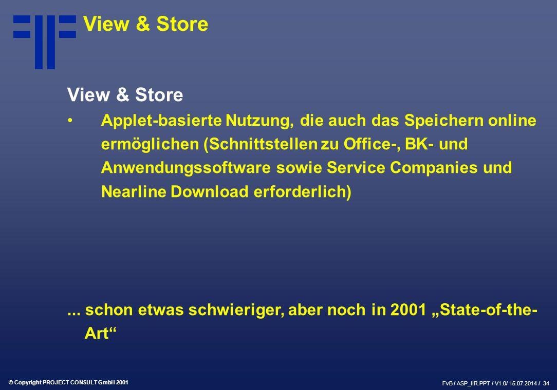 © Copyright PROJECT CONSULT GmbH 2001 FvB / ASP_IIR.PPT / V1.0/ 15.07.2014 / 34 View & Store Applet-basierte Nutzung, die auch das Speichern online ermöglichen (Schnittstellen zu Office-, BK- und Anwendungssoftware sowie Service Companies und Nearline Download erforderlich)...