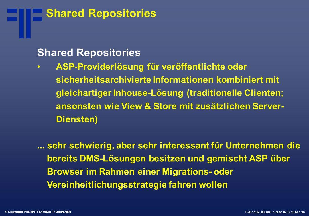 © Copyright PROJECT CONSULT GmbH 2001 FvB / ASP_IIR.PPT / V1.0/ 15.07.2014 / 39 Shared Repositories ASP-Providerlösung für veröffentlichte oder sicherheitsarchivierte Informationen kombiniert mit gleichartiger Inhouse-Lösung (traditionelle Clienten; ansonsten wie View & Store mit zusätzlichen Server- Diensten)...