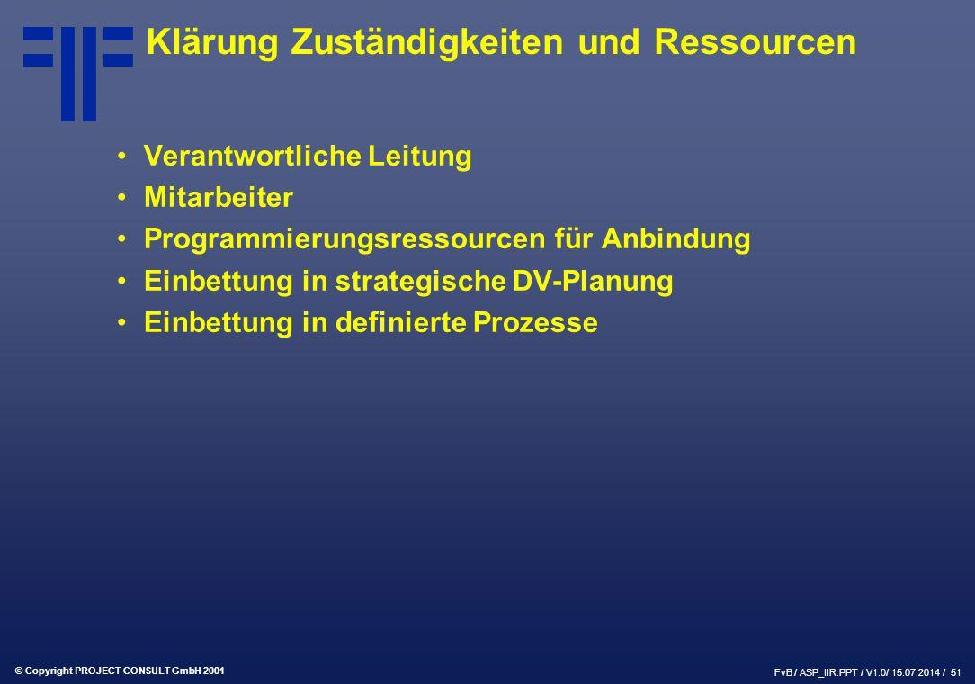 © Copyright PROJECT CONSULT GmbH 2001 FvB / ASP_IIR.PPT / V1.0/ 15.07.2014 / 51 Klärung Zuständigkeiten und Ressourcen Verantwortliche Leitung Mitarbeiter Programmierungsressourcen für Anbindung Einbettung in strategische DV-Planung Einbettung in definierte Prozesse