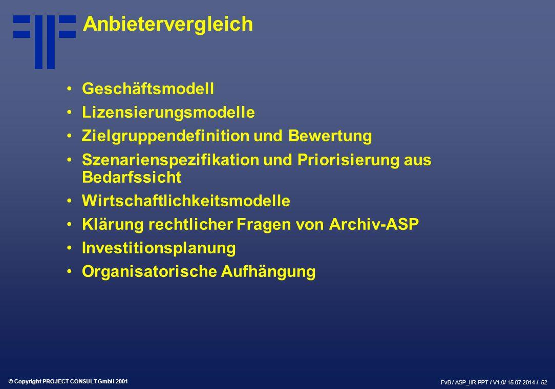 © Copyright PROJECT CONSULT GmbH 2001 FvB / ASP_IIR.PPT / V1.0/ 15.07.2014 / 52 Anbietervergleich Geschäftsmodell Lizensierungsmodelle Zielgruppendefinition und Bewertung Szenarienspezifikation und Priorisierung aus Bedarfssicht Wirtschaftlichkeitsmodelle Klärung rechtlicher Fragen von Archiv-ASP Investitionsplanung Organisatorische Aufhängung