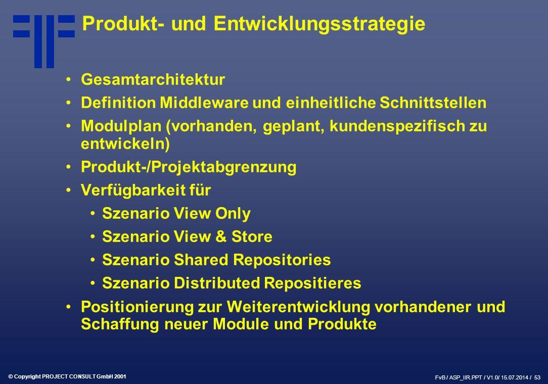 © Copyright PROJECT CONSULT GmbH 2001 FvB / ASP_IIR.PPT / V1.0/ 15.07.2014 / 53 Produkt- und Entwicklungsstrategie Gesamtarchitektur Definition Middleware und einheitliche Schnittstellen Modulplan (vorhanden, geplant, kundenspezifisch zu entwickeln) Produkt-/Projektabgrenzung Verfügbarkeit für Szenario View Only Szenario View & Store Szenario Shared Repositories Szenario Distributed Repositieres Positionierung zur Weiterentwicklung vorhandener und Schaffung neuer Module und Produkte