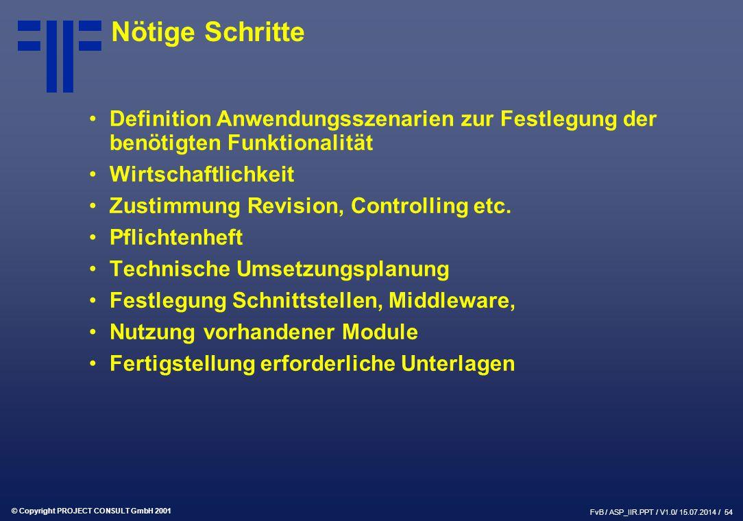 © Copyright PROJECT CONSULT GmbH 2001 FvB / ASP_IIR.PPT / V1.0/ 15.07.2014 / 54 Nötige Schritte Definition Anwendungsszenarien zur Festlegung der benötigten Funktionalität Wirtschaftlichkeit Zustimmung Revision, Controlling etc.