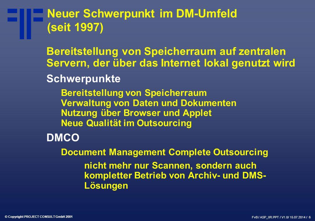 © Copyright PROJECT CONSULT GmbH 2001 FvB / ASP_IIR.PPT / V1.0/ 15.07.2014 / 6 Neuer Schwerpunkt im DM-Umfeld (seit 1997) Bereitstellung von Speicherraum auf zentralen Servern, der über das Internet lokal genutzt wird Schwerpunkte Bereitstellung von Speicherraum Verwaltung von Daten und Dokumenten Nutzung über Browser und Applet Neue Qualität im Outsourcing DMCO Document Management Complete Outsourcing nicht mehr nur Scannen, sondern auch kompletter Betrieb von Archiv- und DMS- Lösungen