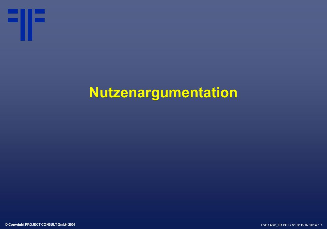 © Copyright PROJECT CONSULT GmbH 2001 FvB / ASP_IIR.PPT / V1.0/ 15.07.2014 / 7 Nutzenargumentation