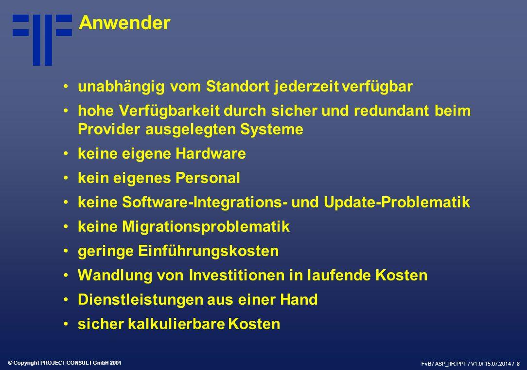 © Copyright PROJECT CONSULT GmbH 2001 FvB / ASP_IIR.PPT / V1.0/ 15.07.2014 / 8 Anwender unabhängig vom Standort jederzeit verfügbar hohe Verfügbarkeit durch sicher und redundant beim Provider ausgelegten Systeme keine eigene Hardware kein eigenes Personal keine Software-Integrations- und Update-Problematik keine Migrationsproblematik geringe Einführungskosten Wandlung von Investitionen in laufende Kosten Dienstleistungen aus einer Hand sicher kalkulierbare Kosten