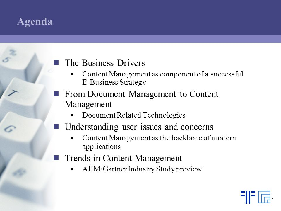 Agenda The Business Drivers Content Management as component of a successful E-Business Strategy From Document Management to Content Management Document Related Technologies Understanding user issues and concerns Content Management as the backbone of modern applications Trends in Content Management AIIM/Gartner Industry Study preview