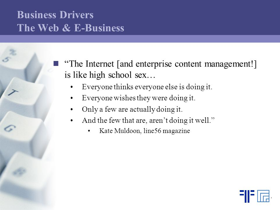Business Drivers The Web & E-Business The Internet [and enterprise content management!] is like high school sex… Everyone thinks everyone else is doing it.
