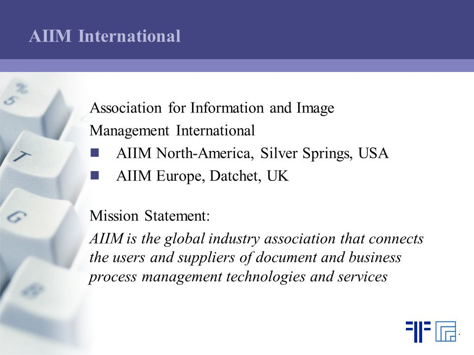AIIM International Association for Information and Image Management International AIIM North-America, Silver Springs, USA AIIM Europe, Datchet, UK Mission Statement: AIIM is the global industry association that connects the users and suppliers of document and business process management technologies and services