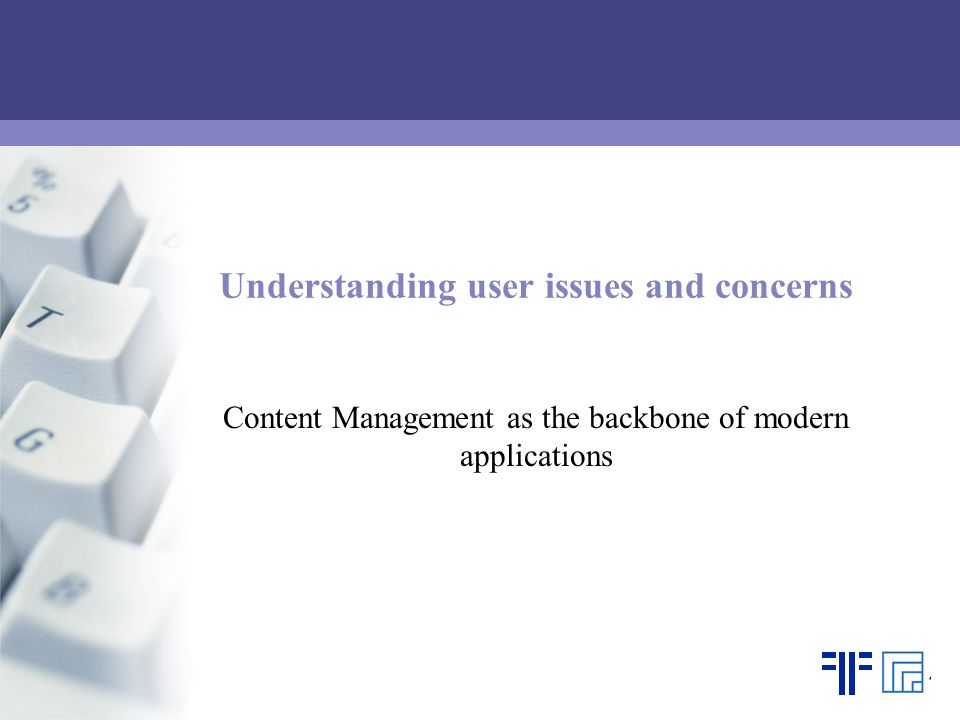 Understanding user issues and concerns Content Management as the backbone of modern applications