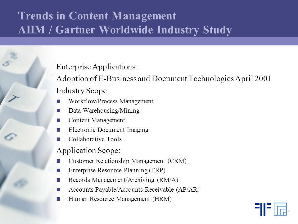 Trends in Content Management AIIM / Gartner Worldwide Industry Study Enterprise Applications: Adoption of E-Business and Document Technologies April 2001 Industry Scope: Workflow/Process Management Data Warehousing/Mining Content Management Electronic Document Imaging Collaborative Tools Application Scope: Customer Relationship Management (CRM) Enterprise Resource Planning (ERP) Records Management/Archiving (RM/A) Accounts Payable/Accounts Receivable (AP/AR) Human Resource Management (HRM)