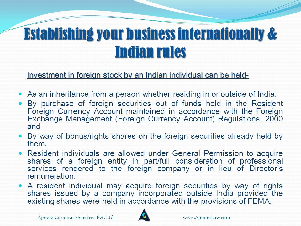 Establishing your business internationally & Indian rules Investment by an Indian individual: Investment by an Indian individual: Automatic route limit is 125,000 US$ per person per year- all other remittance allowed is not included.
