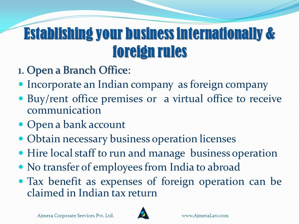 Establishing your business internationally & foreign rules Open a Branch Office Open a Branch Office Open/incorporate a NEW company and start a NEW business Open/incorporate a NEW company and start a NEW business Purchase or acquire an EXISTING business – 100% (WOS) or Purchase or acquire an EXISTING business – 100% (WOS) or Partnership with local business owner (JV) Partnership with local business owner (JV) www.AjmeraLaw.comAjmera Corporate Services Pvt.