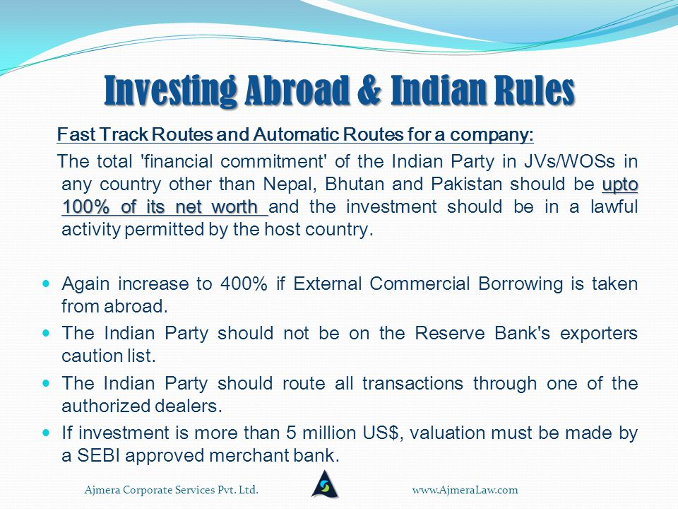 Investing Abroad & Indian Rules Fast Track Routes and Automatic Routes for a company: upto 100% of its net worth The total financial commitment of the Indian Party in JVs/WOSs in any country other than Nepal, Bhutan and Pakistan should be upto 100% of its net worth and the investment should be in a lawful activity permitted by the host country.