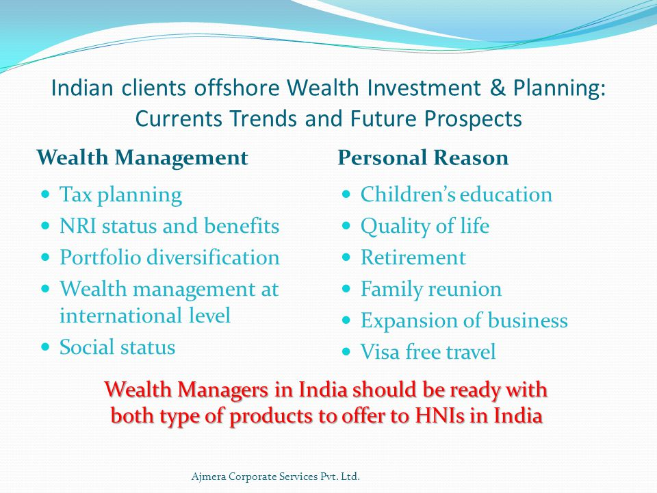 Indian clients offshore Wealth Investment & Planning: Currents Trends and Future Prospects Wealth Management Personal Reason Tax planning NRI status and benefits Portfolio diversification Wealth management at international level Social status Children's education Quality of life Retirement Family reunion Expansion of business Visa free travel Ajmera Corporate Services Pvt.