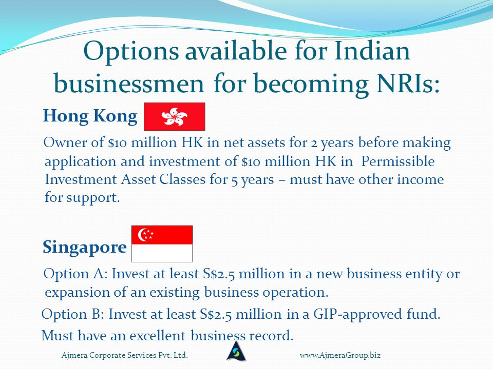 Options available for Indian businessmen for becoming NRIs: Hong Kong Owner of $10 million HK in net assets for 2 years before making application and investment of $10 million HK in Permissible Investment Asset Classes for 5 years – must have other income for support.