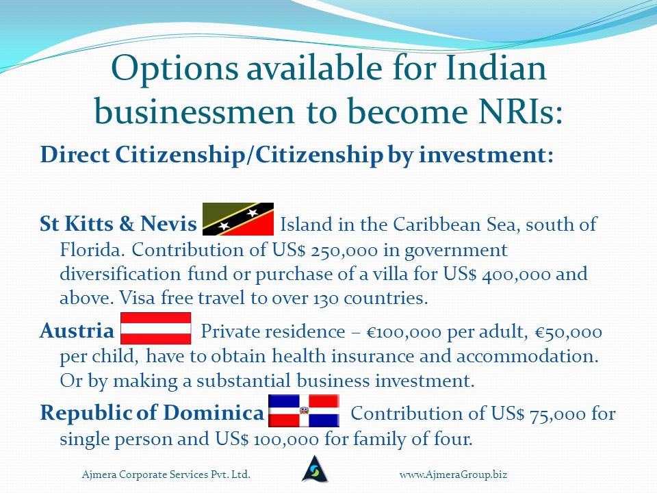 Options available for Indian businessmen to become NRIs: Direct Citizenship/Citizenship by investment: St Kitts & Nevis Island in the Caribbean Sea, south of Florida.