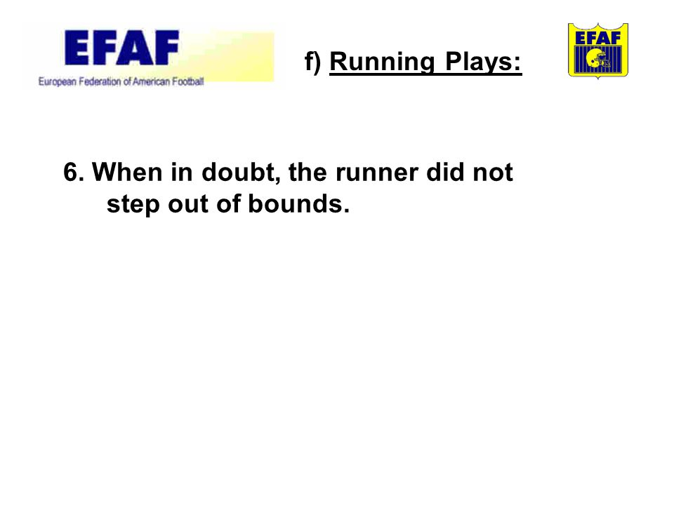 6. When in doubt, the runner did not step out of bounds. f) Running Plays: