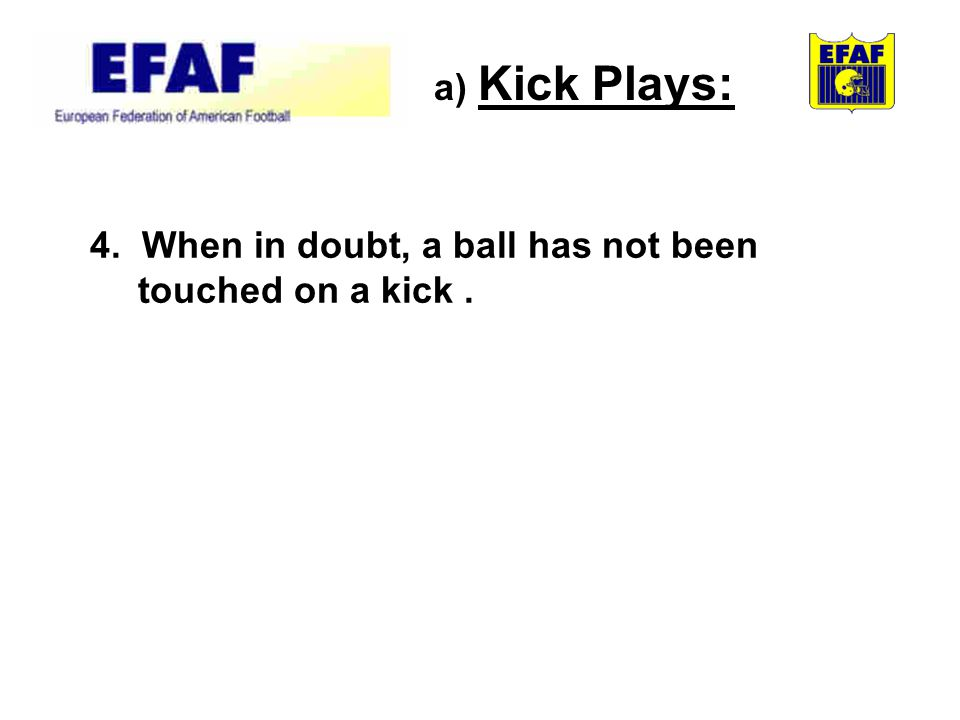 4. When in doubt, a ball has not been touched on a kick. a) Kick Plays: