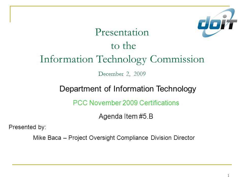 1 Presentation to the Information Technology Commission December 2, 2009 Department of Information Technology PCC November 2009 Certifications Agenda Item #5.B Presented by: Mike Baca – Project Oversight Compliance Division Director