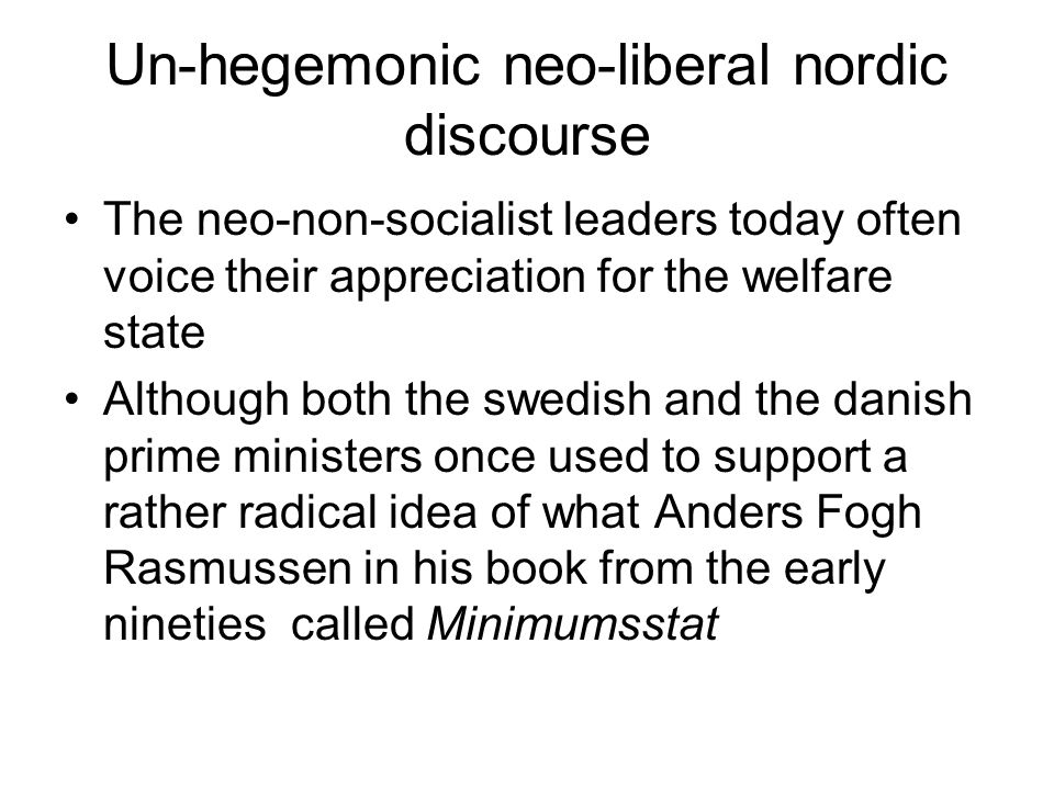 Un-hegemonic neo-liberal nordic discourse The neo-non-socialist leaders today often voice their appreciation for the welfare state Although both the swedish and the danish prime ministers once used to support a rather radical idea of what Anders Fogh Rasmussen in his book from the early nineties called Minimumsstat