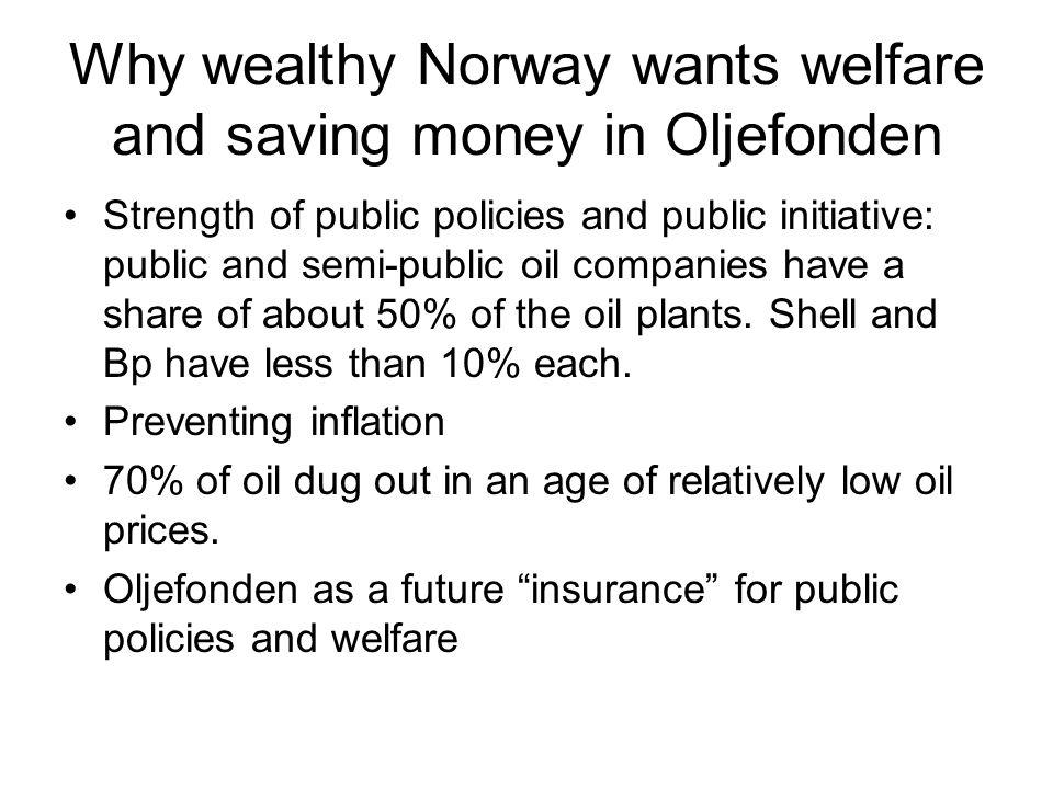 Why wealthy Norway wants welfare and saving money in Oljefonden Strength of public policies and public initiative: public and semi-public oil companies have a share of about 50% of the oil plants.
