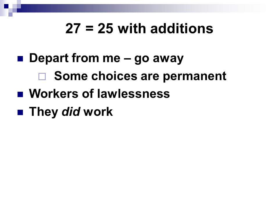27 = 25 with additions Depart from me – go away  Some choices are permanent Workers of lawlessness They did work
