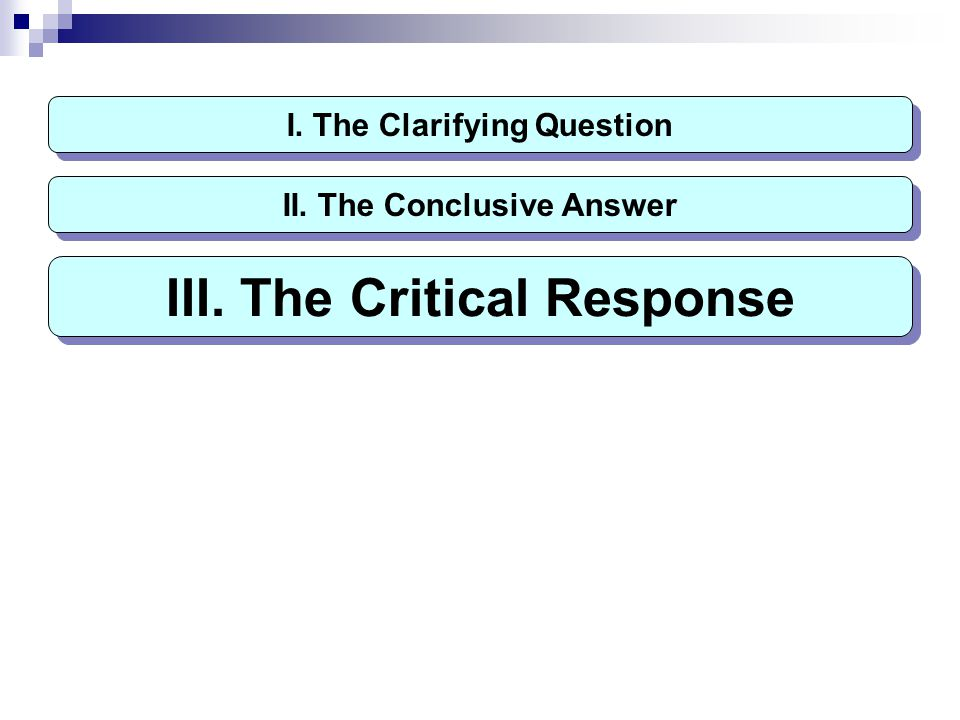 I. The Clarifying Question III. The Critical Response II. The Conclusive Answer