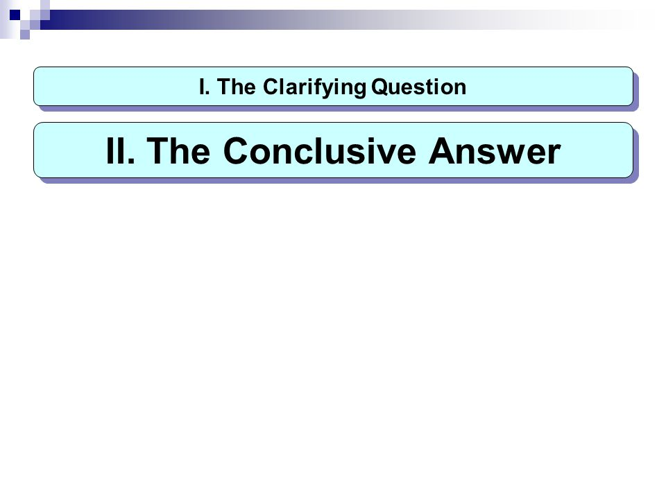 I. The Clarifying Question II. The Conclusive Answer