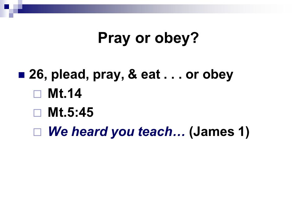 Pray or obey 26, plead, pray, & eat... or obey  Mt.14  Mt.5:45  We heard you teach… (James 1)
