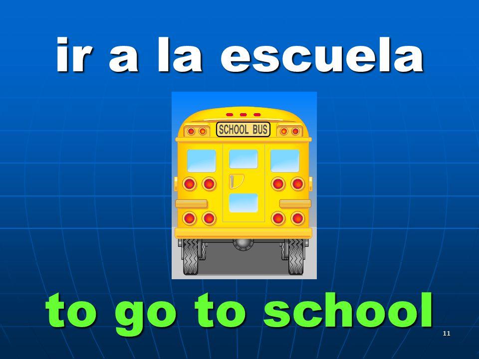 11 ir a la escuela to go to school