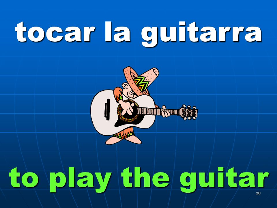 20 tocar la guitarra to play the guitar