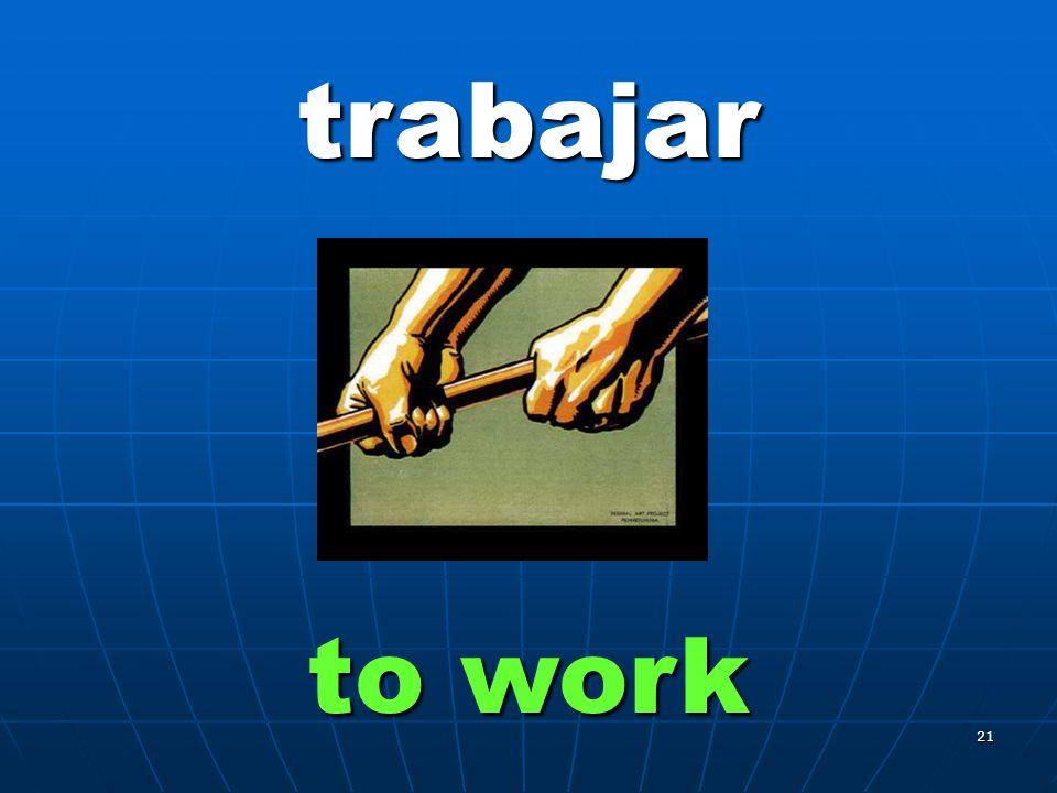 21 trabajar to work