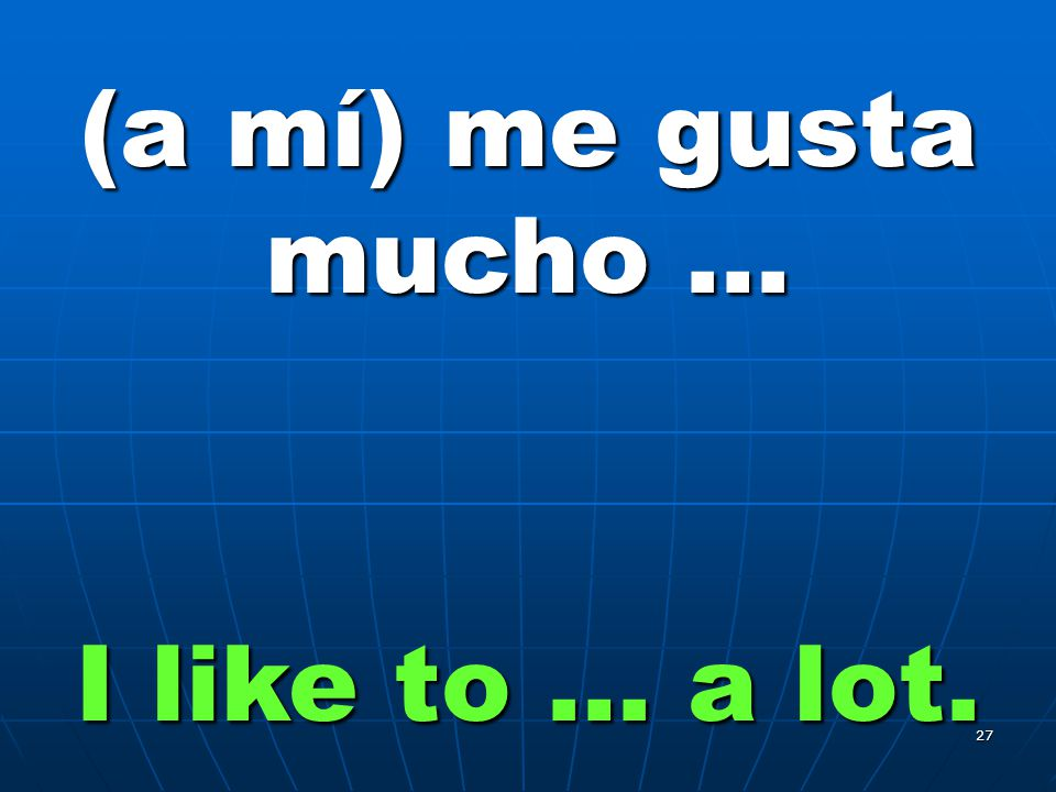 27 (a mí) me gusta mucho … I like to … a lot.