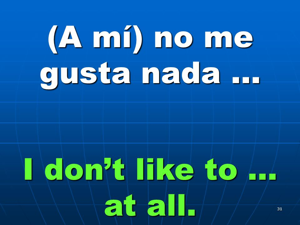 31 (A mí) no me gusta nada … I don't like to … at all.
