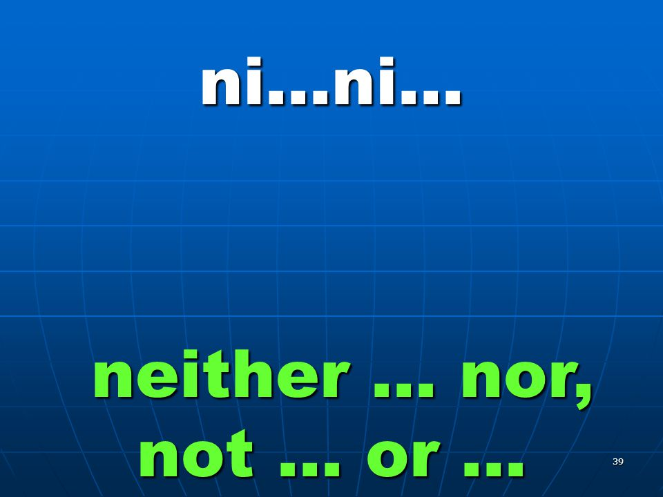 39 ni…ni… neither … nor, not … or …