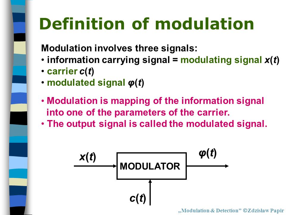 "Definition of Detection ""Modulation & Detection  Zdzisław Papir DETECTION φ(t) + noise x(t) + noise c(t)c(t) Detection is STRIPPING the information signal from the carrier in a noisy environment."