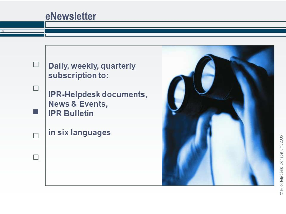 © IPR-Helpdesk Consortium, 2005 6 eNewsletter Daily, weekly, quarterly subscription to: IPR-Helpdesk documents, News & Events, IPR Bulletin in six lan