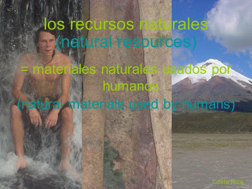 Costa Rica los recursos naturales = materiales naturales usados por humanos (natural resources) (natural materials used by humans)