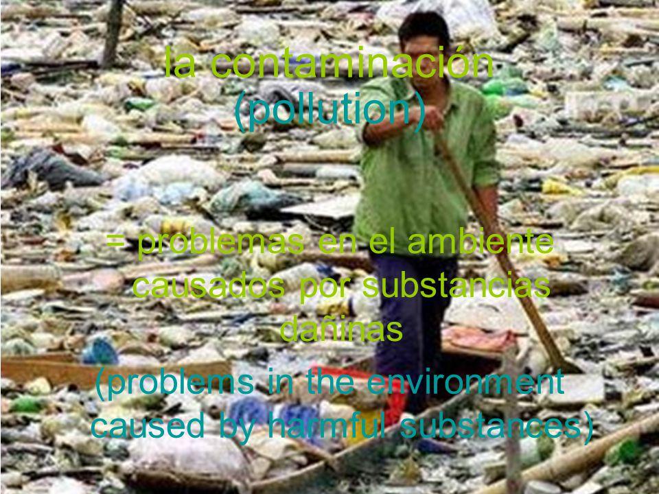 la contaminación = problemas en el ambiente causados por substancias dañinas (pollution) (problems in the environment caused by harmful substances)