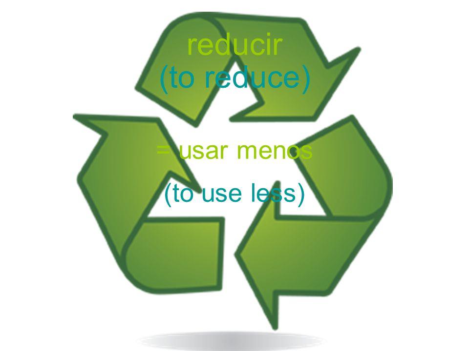 reducir = usar menos (to reduce) (to use less)