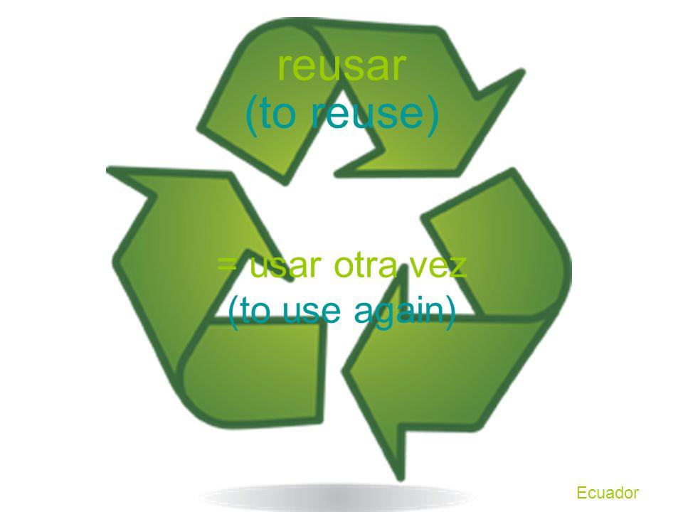 reusar = usar otra vez (to reuse) (to use again) Ecuador