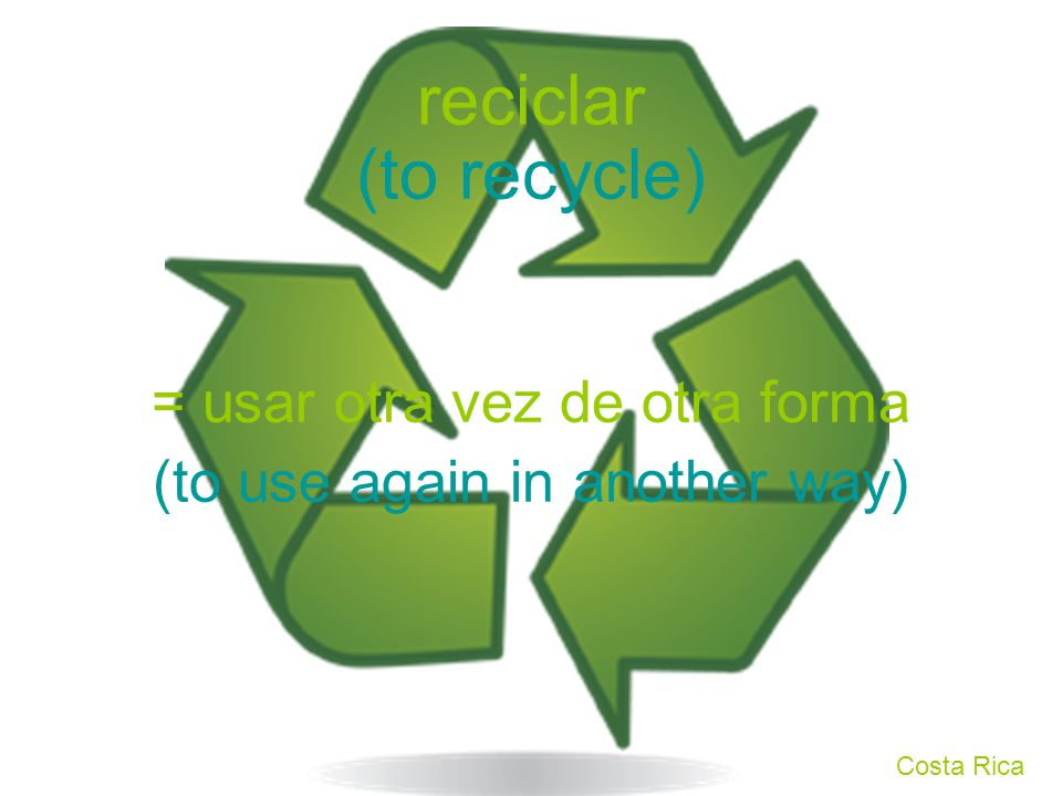 reciclar = usar otra vez de otra forma (to recycle) (to use again in another way) Costa Rica