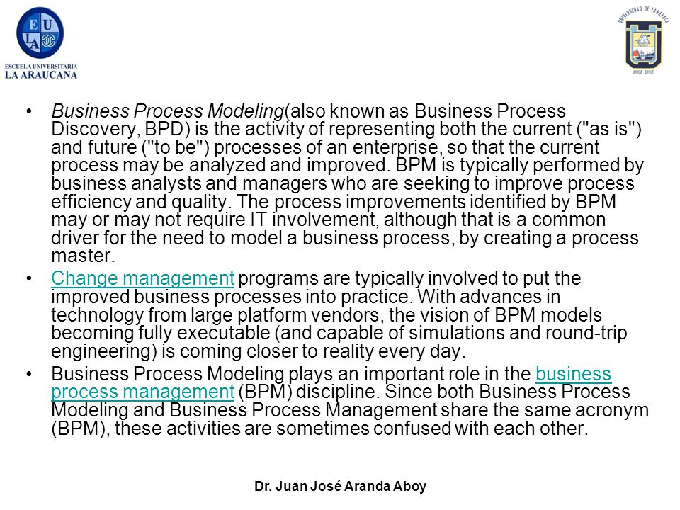 Dr. Juan José Aranda Aboy Business Process Modeling(also known as Business Process Discovery, BPD) is the activity of representing both the current (