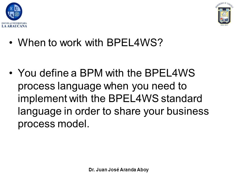 Dr. Juan José Aranda Aboy When to work with BPEL4WS? You define a BPM with the BPEL4WS process language when you need to implement with the BPEL4WS st