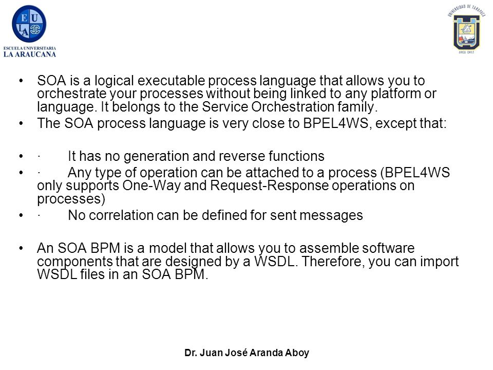Dr. Juan José Aranda Aboy SOA is a logical executable process language that allows you to orchestrate your processes without being linked to any platf