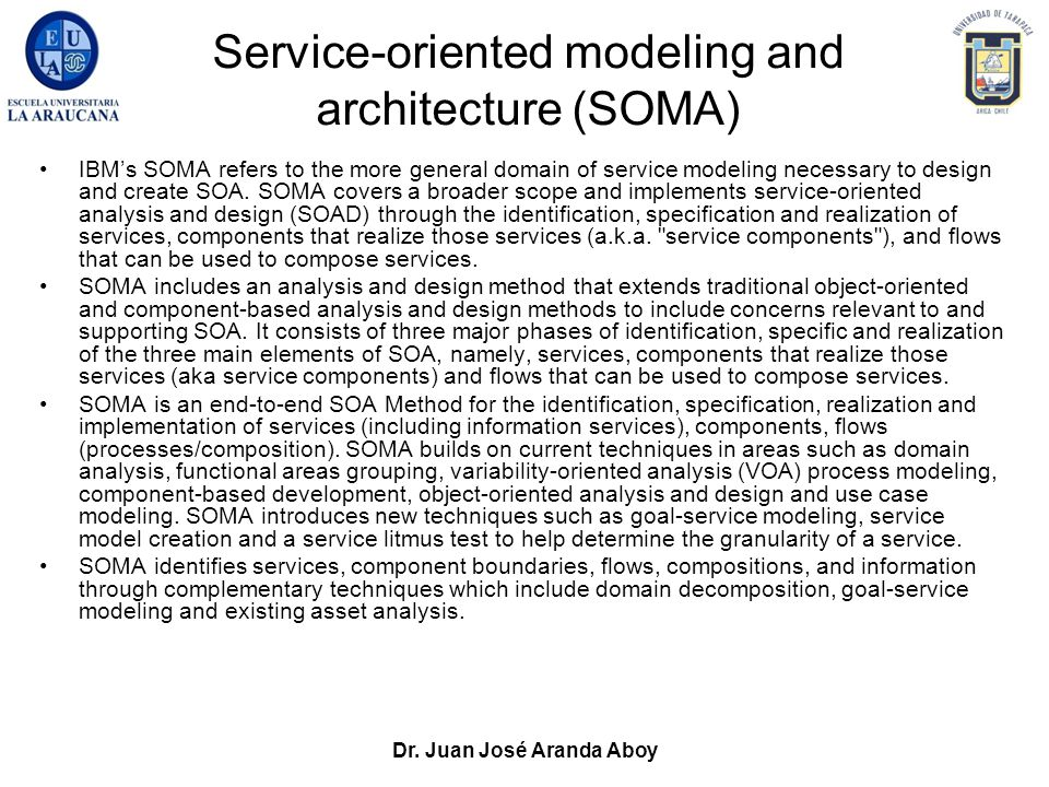 Dr. Juan José Aranda Aboy Service-oriented modeling and architecture (SOMA) IBM's SOMA refers to the more general domain of service modeling necessary
