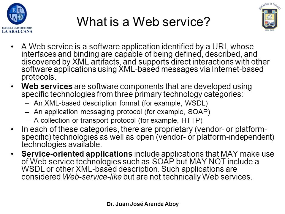 Dr. Juan José Aranda Aboy What is a Web service? A Web service is a software application identified by a URI, whose interfaces and binding are capable