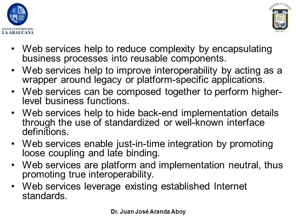 Dr. Juan José Aranda Aboy Web services help to reduce complexity by encapsulating business processes into reusable components. Web services help to im