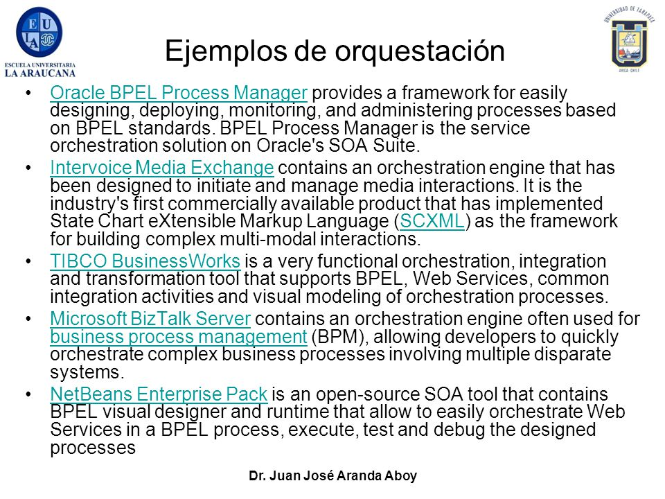 Dr. Juan José Aranda Aboy Ejemplos de orquestación Oracle BPEL Process Manager provides a framework for easily designing, deploying, monitoring, and a